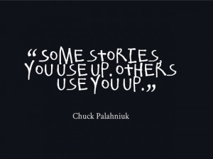 Some stories, you use up. Others use you up.