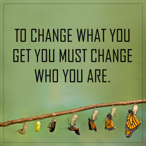 """To change what you get you must change who you are."""""""
