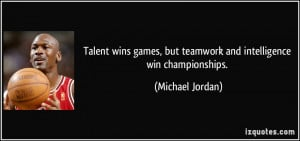 ... , but teamwork and intelligence win championships. - Michael Jordan
