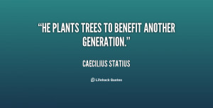 quote Caecilius Statius he plants trees to benefit another generation