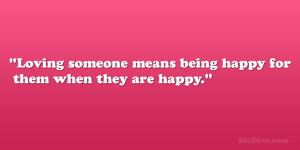 Loving someone means being happy for them when they are happy.""
