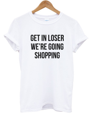 Get-In-Loser-Were-Going-Shopping-T-shirt-Mean-Quote-Hipster-Women-Men ...