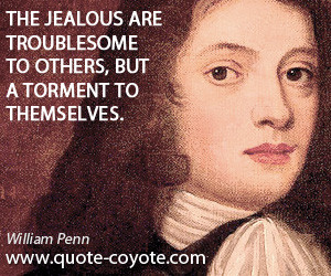 The jealous are troublesome to others, but a torment to themselves ...