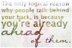 The only logical reason why people talk behind your back, is because ...