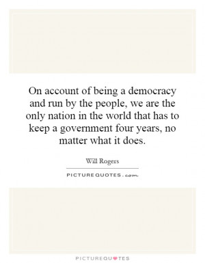 On account of being a democracy and run by the people, we are the only ...