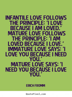 ... quotes about love - Infantile love follows the principle: 'i love