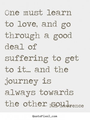 ... learn to love, and go through a good deal.. D.H. Lawrence love quote