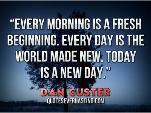 ... beginning. Every day is the world made new. Today is a new day