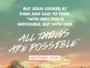 ... is impossible, but with God all things are possible. ~ Matthew 19:26
