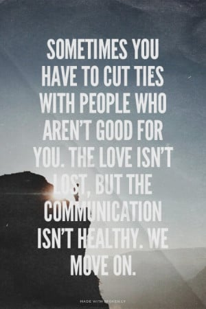 Sometimes you have to cut ties with people who aren't good for you ...