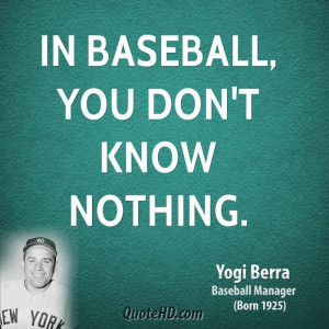 In baseball, you don't know nothing.