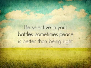... selective in your battles, sometimes peace is better than being right