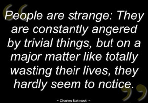 People are strange: They are constantly angered by trivial ...
