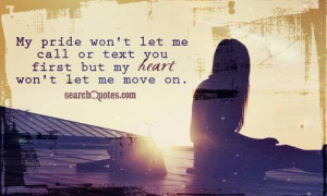 My pride won't let me call or text you first but my heart won't let me ...