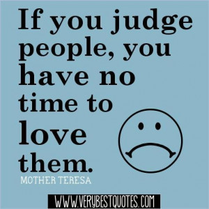 ... you judge people you have no time to love them. mother teresa quotes