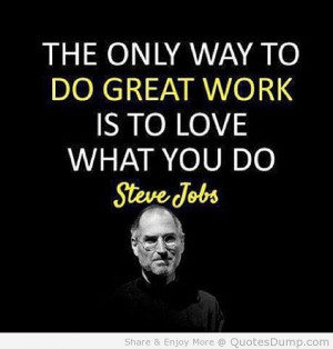 The only way to do great work is to love what you do - Steve Jobs # ...