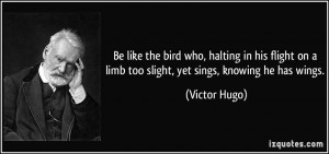 ... on a limb too slight, yet sings, knowing he has wings. - Victor Hugo