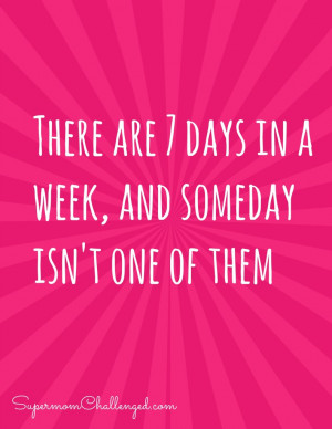 Motivational Quote – 7 Days in a week, someday isn't one of them