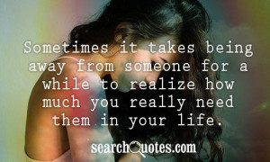 ... someone for a while to realize how much you really need them in your