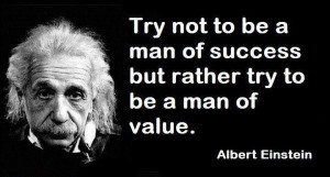 Try Not To Be A Man Of Success But Rather Try To Be A Man Of Value.