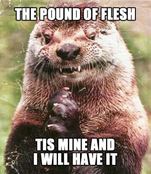 Shylock otter believes in method acting. He'll dine on your flesh ...