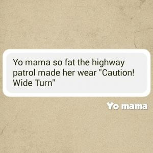 Yo mama so fat the highway patrol made her wear