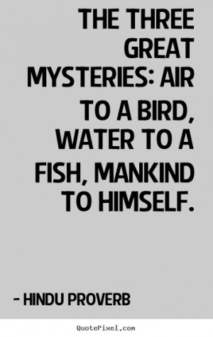 ... water to a fish, mankind to.. Hindu Proverb great inspirational quotes