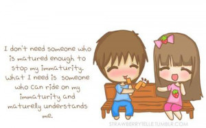 don't need someone who is matured enough to stop my immaturity. What ...