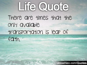 ... are times that the only available transportation is leap of faith