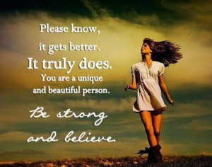 ... does. You are a unique and beautiful person. BE STRONG AND BELIEVE