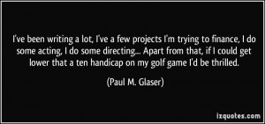 ... that a ten handicap on my golf game I'd be thrilled. - Paul M. Glaser