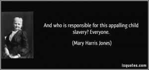... for this appalling child slavery? Everyone. - Mary Harris Jones