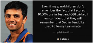 ... remember that Sachin Tendulkar used to be my team-mate. - Rahul Dravid