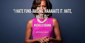 quote-Michelle-Obama-i-hate-fund-raising-haaaaate-it-hate-hate-144704 ...
