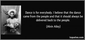 Dance is for everybody. I believe that the dance came from the people ...