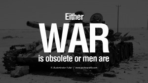 war is obsolete or men are. - R. Buckminster Fuller Famous Quotes ...