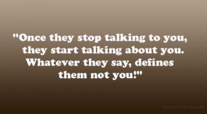 Once they stop talking to you, they start talking about you. Whatever ...