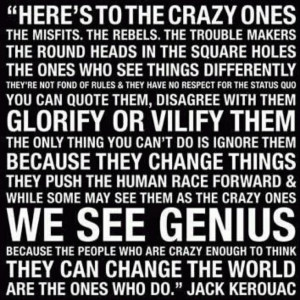 Here's to the crazy ones... - Jack Kerouac