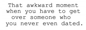 That awkward moment when you have to get over someone who you never ...