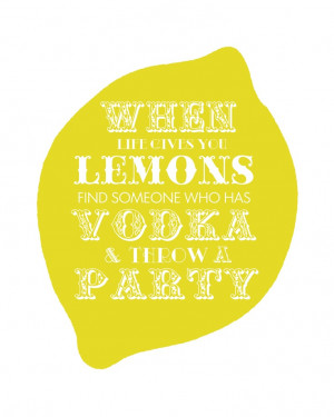 When life gives you lemons, find someone who has vodka & throw a ...