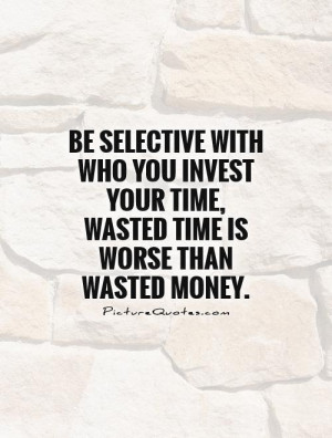 ... your time, wasted time is worse than wasted money Picture Quote #1