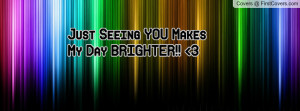 Just Seeing YOU Makes My Day BRIGHTER Profile Facebook Covers