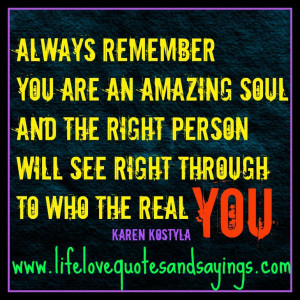 Always remember ~ you are an amazing soul and the right person will ...
