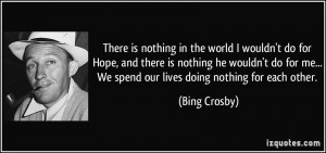 ... me... We spend our lives doing nothing for each other. - Bing Crosby