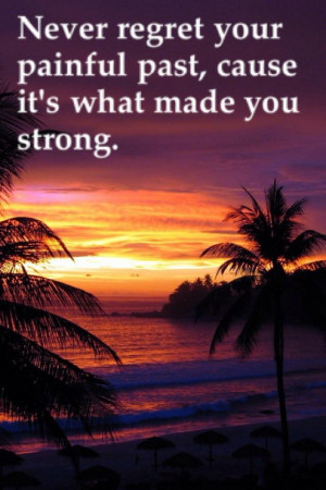 Never regret your painful past cause it's what made you strong