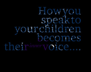 Quotes Picture: how you speak to your children becomes their inner ...
