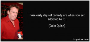 Those early days of comedy are when you get addicted to it. - Colin ...