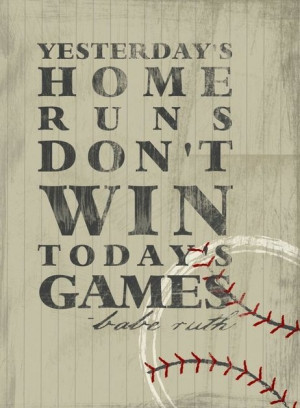 ... Yesterday's home runs don't win today's games. Babe Ruth #quote