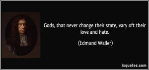 Gods, that never change their state, vary oft their love and hate ...