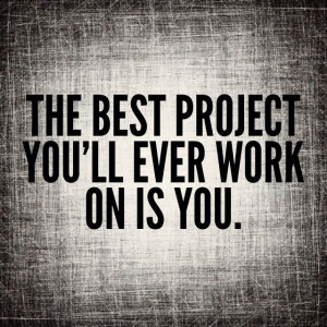 The best project you'll ever work on is you. QUOTES